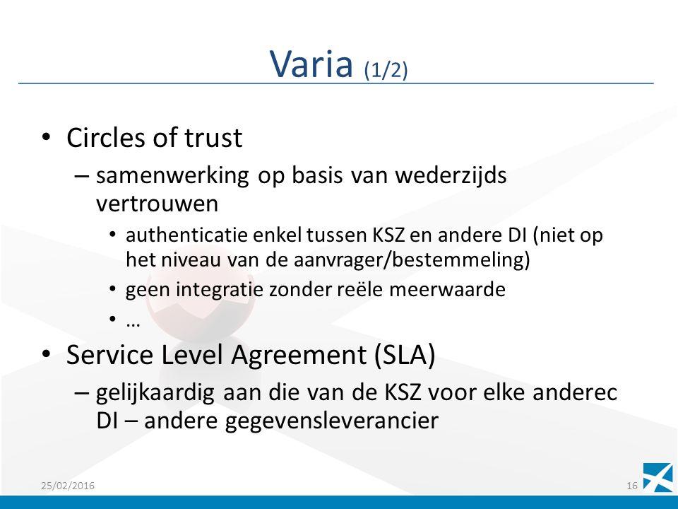 Varia (1/2) Circles of trust – samenwerking op basis van wederzijds vertrouwen authenticatie enkel tussen KSZ en andere DI (niet op het niveau van de aanvrager/bestemmeling) geen integratie zonder reële meerwaarde … Service Level Agreement (SLA) – gelijkaardig aan die van de KSZ voor elke anderec DI – andere gegevensleverancier 25/02/201616