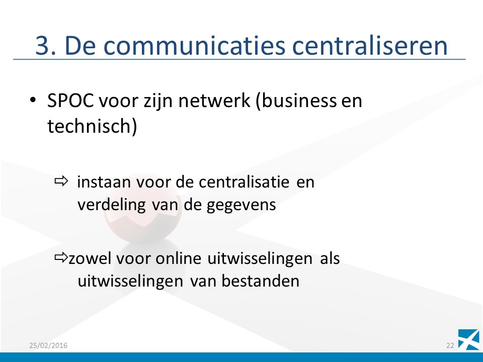 3. De communicaties centraliseren SPOC voor zijn netwerk (business en technisch)  instaan voor de centralisatie en verdeling van de gegevens  zowel