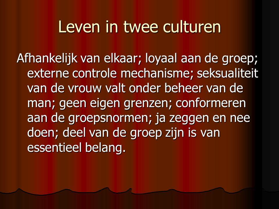 Leven in twee culturen Afhankelijk van elkaar; loyaal aan de groep; externe controle mechanisme; seksualiteit van de vrouw valt onder beheer van de man; geen eigen grenzen; conformeren aan de groepsnormen; ja zeggen en nee doen; deel van de groep zijn is van essentieel belang.