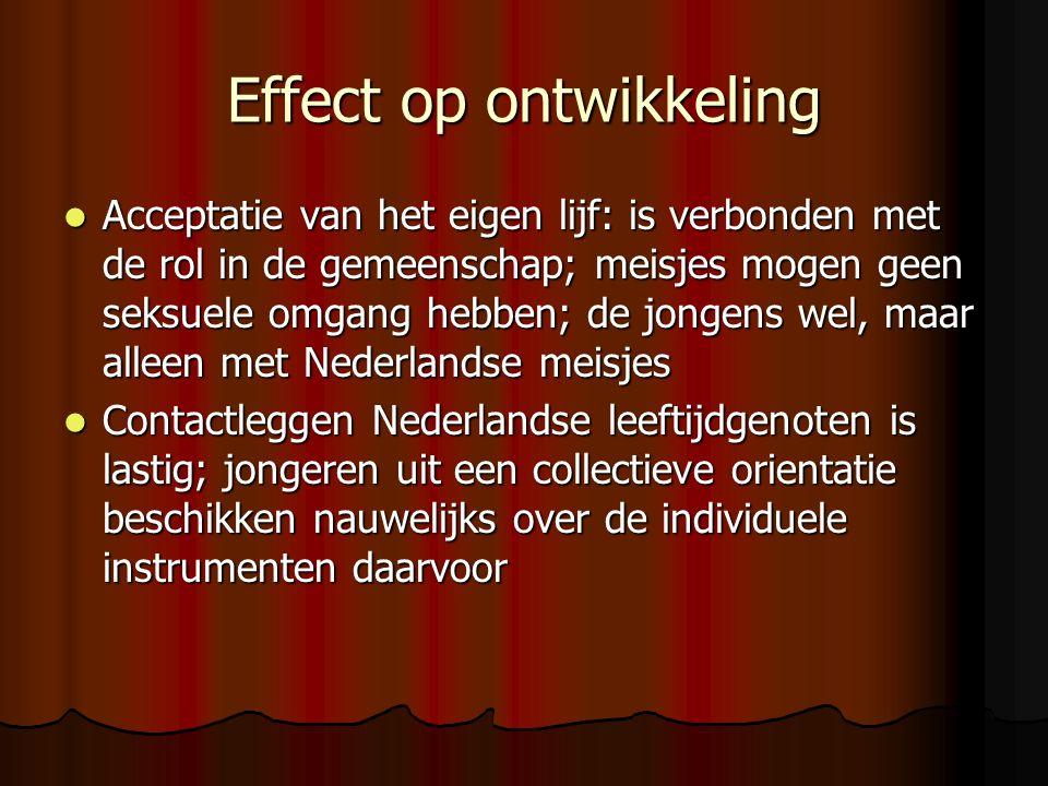 Effect op ontwikkeling Acceptatie van het eigen lijf: is verbonden met de rol in de gemeenschap; meisjes mogen geen seksuele omgang hebben; de jongens wel, maar alleen met Nederlandse meisjes Acceptatie van het eigen lijf: is verbonden met de rol in de gemeenschap; meisjes mogen geen seksuele omgang hebben; de jongens wel, maar alleen met Nederlandse meisjes Contactleggen Nederlandse leeftijdgenoten is lastig; jongeren uit een collectieve orientatie beschikken nauwelijks over de individuele instrumenten daarvoor Contactleggen Nederlandse leeftijdgenoten is lastig; jongeren uit een collectieve orientatie beschikken nauwelijks over de individuele instrumenten daarvoor