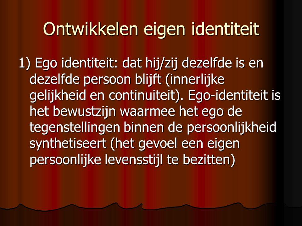 Ontwikkelen eigen identiteit 1) Ego identiteit: dat hij/zij dezelfde is en dezelfde persoon blijft (innerlijke gelijkheid en continuiteit).