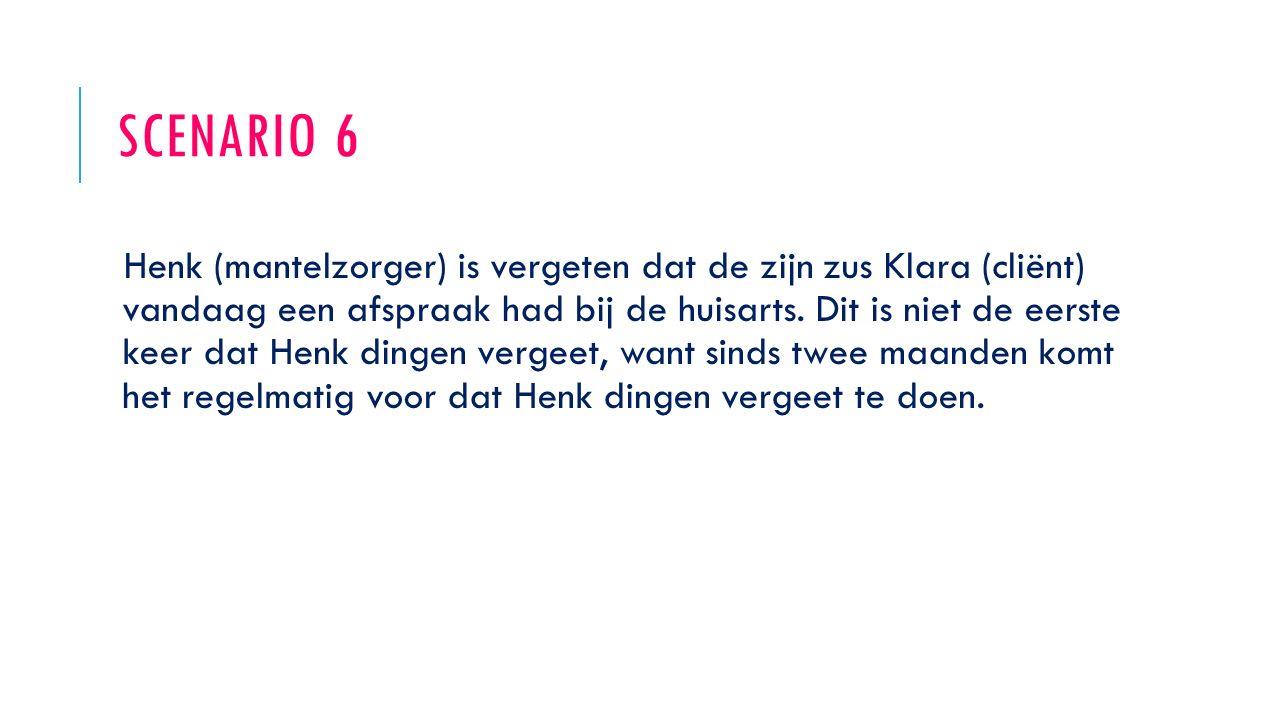 SCENARIO 6 Henk (mantelzorger) is vergeten dat de zijn zus Klara (cliënt) vandaag een afspraak had bij de huisarts. Dit is niet de eerste keer dat Hen
