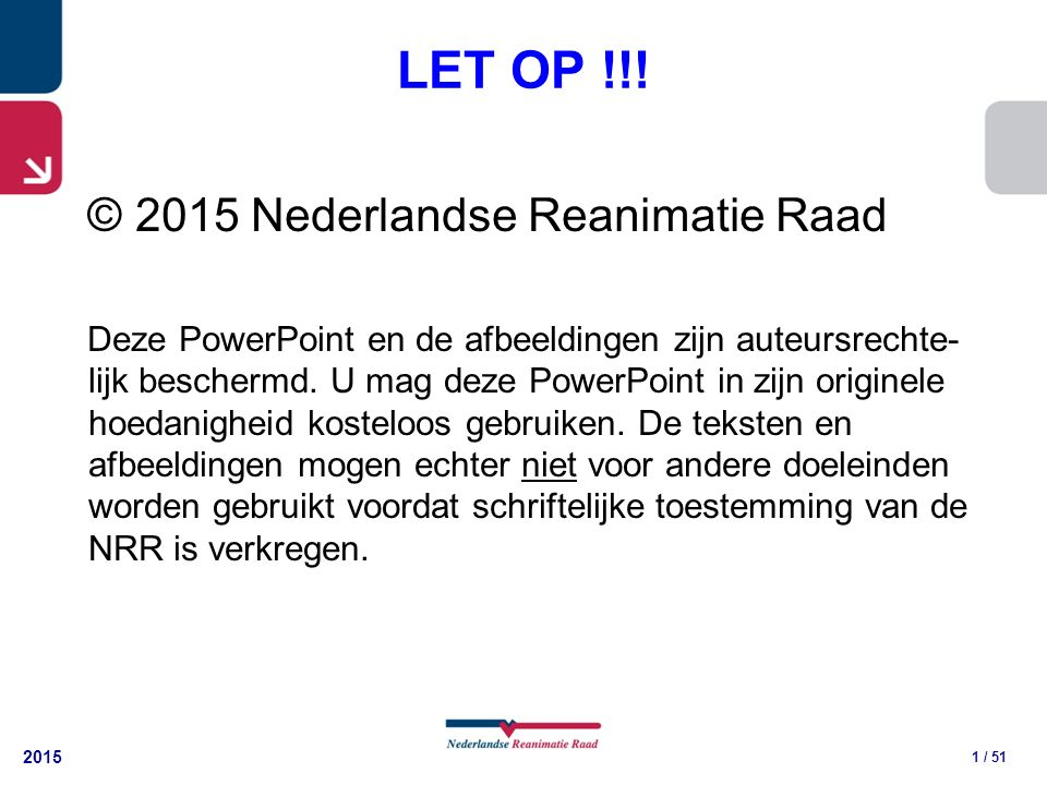 2015 1 / 51 LET OP !!! © 2015 Nederlandse Reanimatie Raad Deze PowerPoint en de afbeeldingen zijn auteursrechte- lijk beschermd. U mag deze PowerPoint