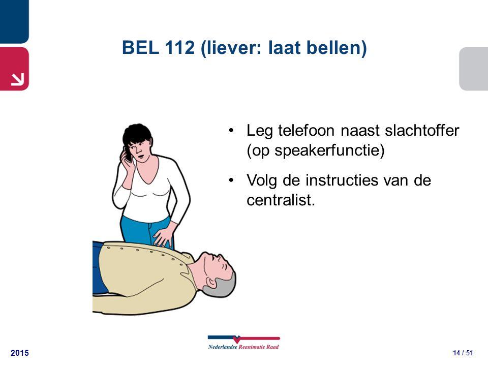 2015 14 / 51 BEL 112 (liever: laat bellen) Leg telefoon naast slachtoffer (op speakerfunctie) Volg de instructies van de centralist.