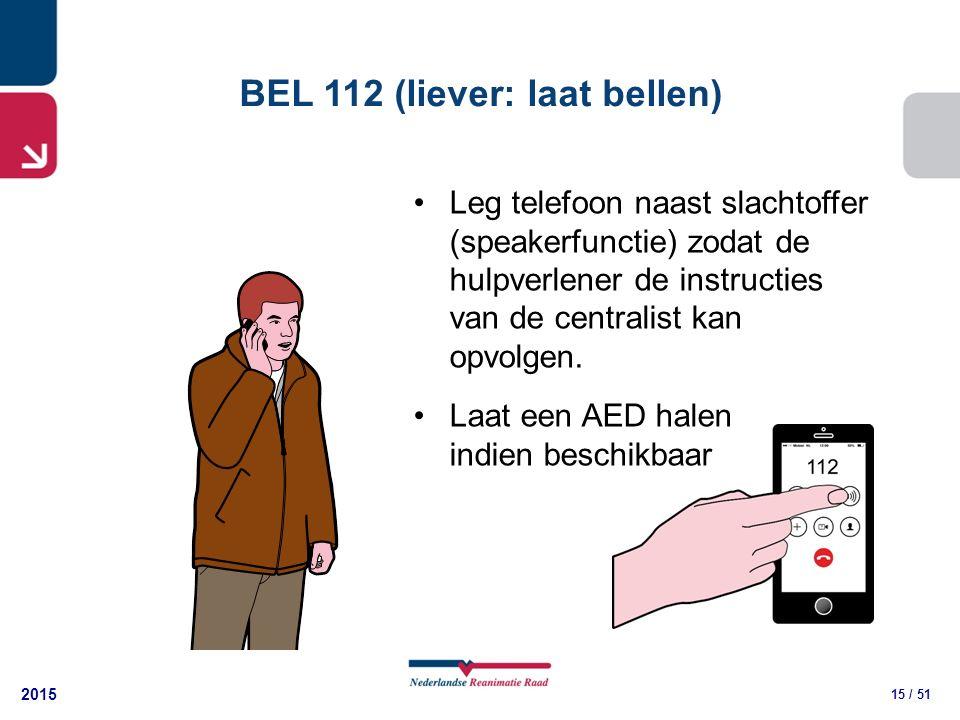 2015 15 / 51 BEL 112 (liever: laat bellen) Leg telefoon naast slachtoffer (speakerfunctie) zodat de hulpverlener de instructies van de centralist kan opvolgen.