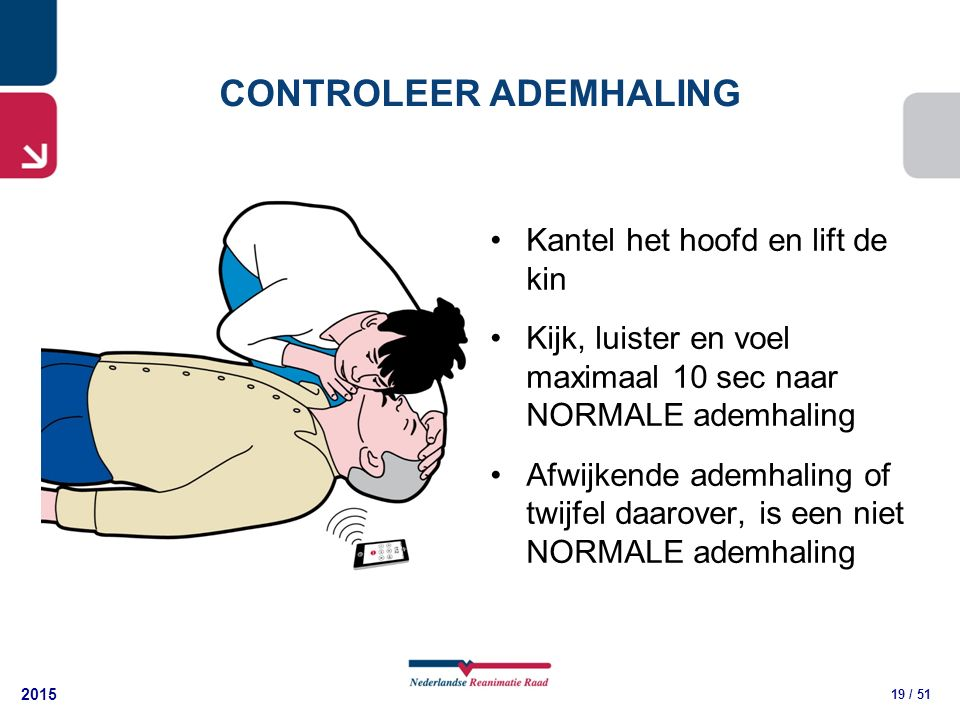 2015 19 / 51 Kantel het hoofd en lift de kin Kijk, luister en voel maximaal 10 sec naar NORMALE ademhaling Afwijkende ademhaling of twijfel daarover, is een niet NORMALE ademhaling CONTROLEER ADEMHALING