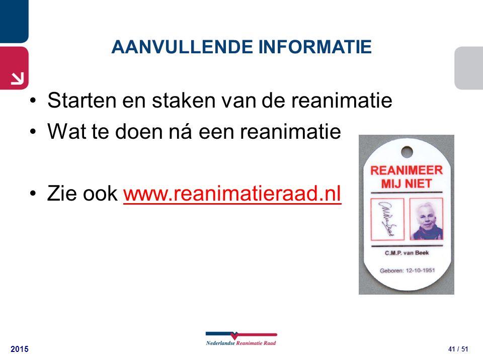 2015 41 / 51 AANVULLENDE INFORMATIE Starten en staken van de reanimatie Wat te doen ná een reanimatie Zie ook www.reanimatieraad.nlwww.reanimatieraad.nl