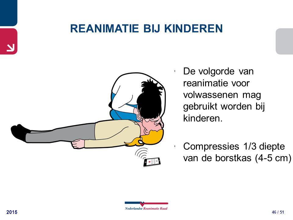 2015 46 / 51 De volgorde van reanimatie voor volwassenen mag gebruikt worden bij kinderen. Compressies 1/3 diepte van de borstkas (4-5 cm) REANIMATIE