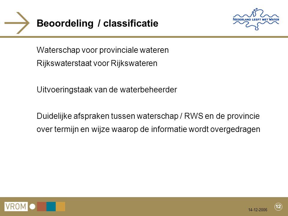 14-12-2006 12 Beoordeling / classificatie Waterschap voor provinciale wateren Rijkswaterstaat voor Rijkswateren Uitvoeringstaak van de waterbeheerder Duidelijke afspraken tussen waterschap / RWS en de provincie over termijn en wijze waarop de informatie wordt overgedragen