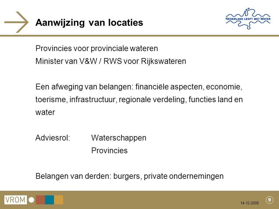 14-12-2006 9 Aanwijzing van locaties Provincies voor provinciale wateren Minister van V&W / RWS voor Rijkswateren Een afweging van belangen: financiël