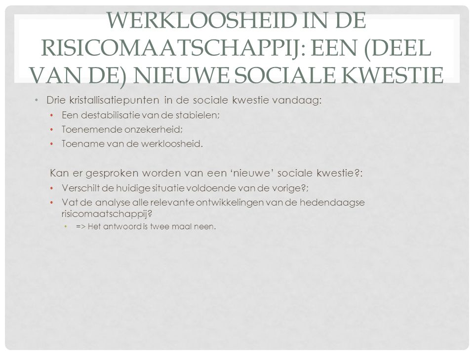 WERKLOOSHEID IN DE RISICOMAATSCHAPPIJ: EEN (DEEL VAN DE) NIEUWE SOCIALE KWESTIE Drie kristallisatiepunten in de sociale kwestie vandaag: Een destabilisatie van de stabielen; Toenemende onzekerheid; Toename van de werkloosheid.