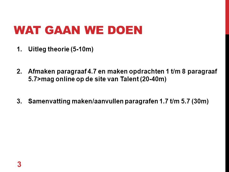 1.Uitleg theorie (5-10m) 2.Afmaken paragraaf 4.7 en maken opdrachten 1 t/m 8 paragraaf 5.7>mag online op de site van Talent (20-40m) 3.Samenvatting maken/aanvullen paragrafen 1.7 t/m 5.7 (30m) 3 WAT GAAN WE DOEN