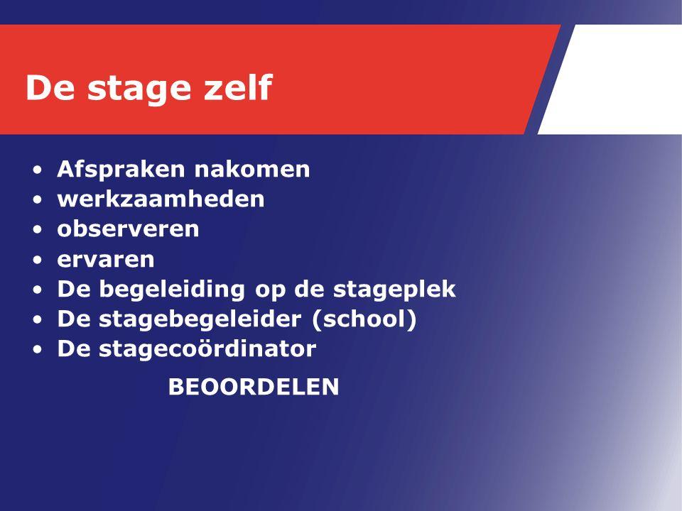 De stage zelf Afspraken nakomen werkzaamheden observeren ervaren De begeleiding op de stageplek De stagebegeleider (school) De stagecoördinator BEOORDELEN