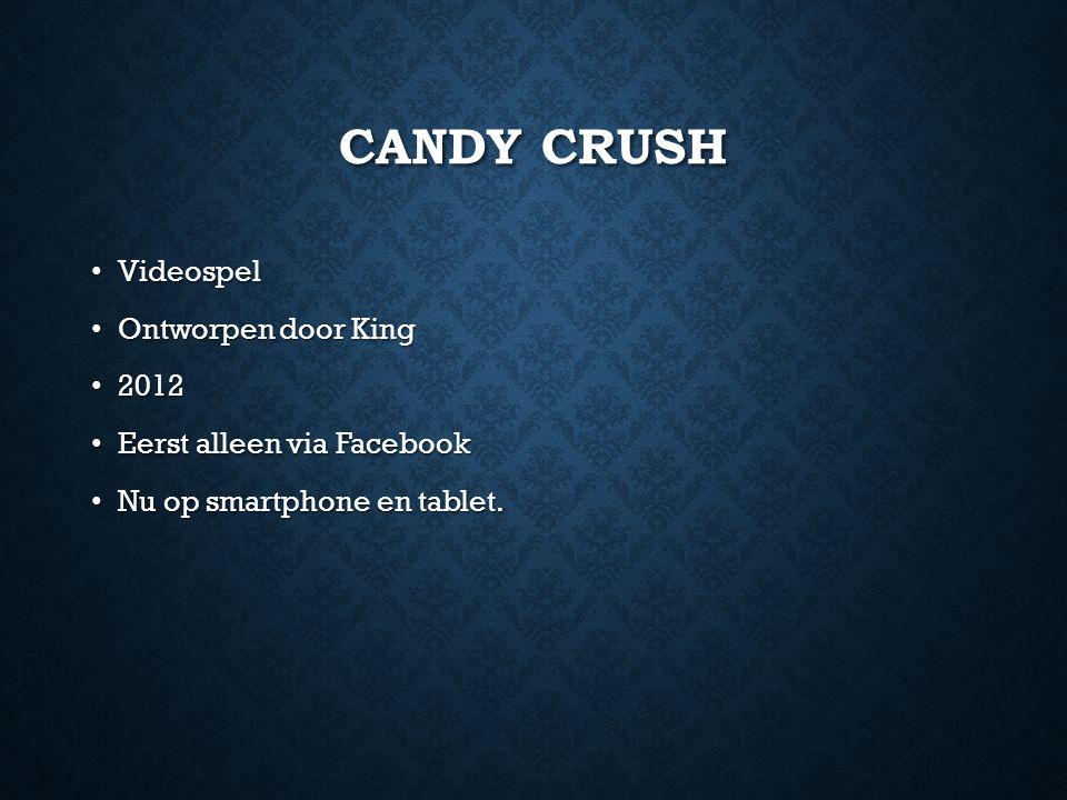 CANDY CRUSH Videospel Videospel Ontworpen door King Ontworpen door King 2012 2012 Eerst alleen via Facebook Eerst alleen via Facebook Nu op smartphone en tablet.