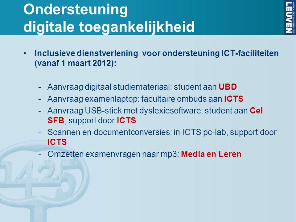 Ondersteuning digitale toegankelijkheid Inclusieve dienstverlening voor ondersteuning ICT-faciliteiten (vanaf 1 maart 2012): -Aanvraag digitaal studiemateriaal: student aan UBD -Aanvraag examenlaptop: facultaire ombuds aan ICTS -Aanvraag USB-stick met dyslexiesoftware: student aan Cel SFB, support door ICTS -Scannen en documentconversies: in ICTS pc-lab, support door ICTS -Omzetten examenvragen naar mp3: Media en Leren