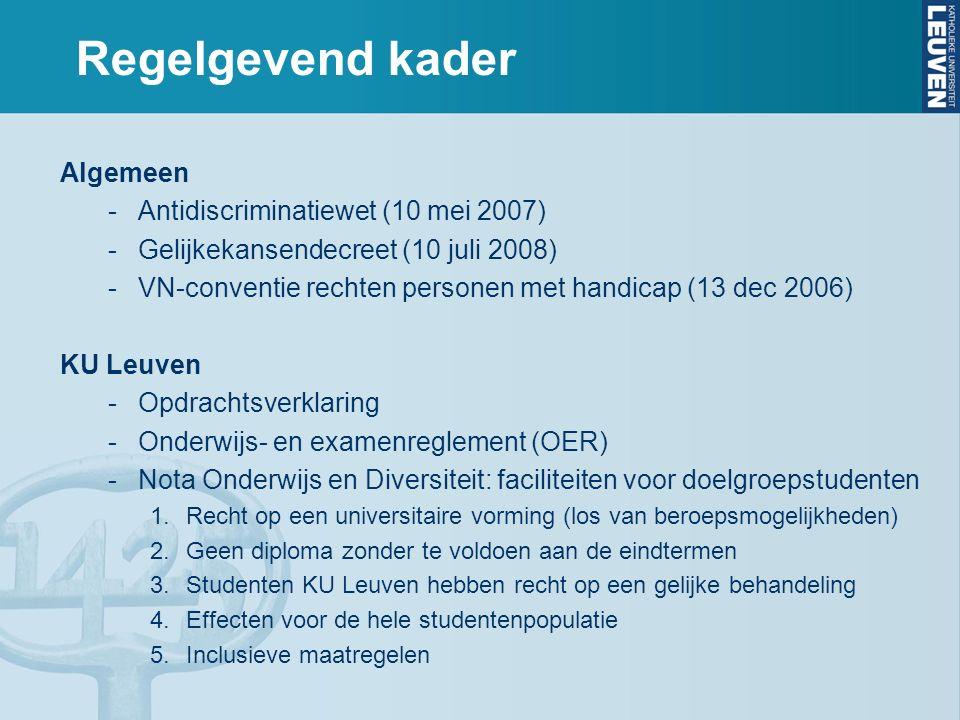 Regelgevend kader Algemeen -Antidiscriminatiewet (10 mei 2007) -Gelijkekansendecreet (10 juli 2008) -VN-conventie rechten personen met handicap (13 dec 2006) KU Leuven -Opdrachtsverklaring -Onderwijs- en examenreglement (OER) -Nota Onderwijs en Diversiteit: faciliteiten voor doelgroepstudenten 1.Recht op een universitaire vorming (los van beroepsmogelijkheden) 2.Geen diploma zonder te voldoen aan de eindtermen 3.Studenten KU Leuven hebben recht op een gelijke behandeling 4.Effecten voor de hele studentenpopulatie 5.Inclusieve maatregelen
