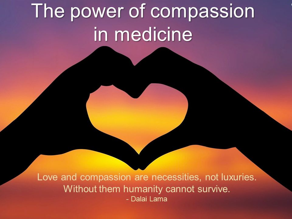The power of compassion in medicine Love and compassion are necessities, not luxuries.