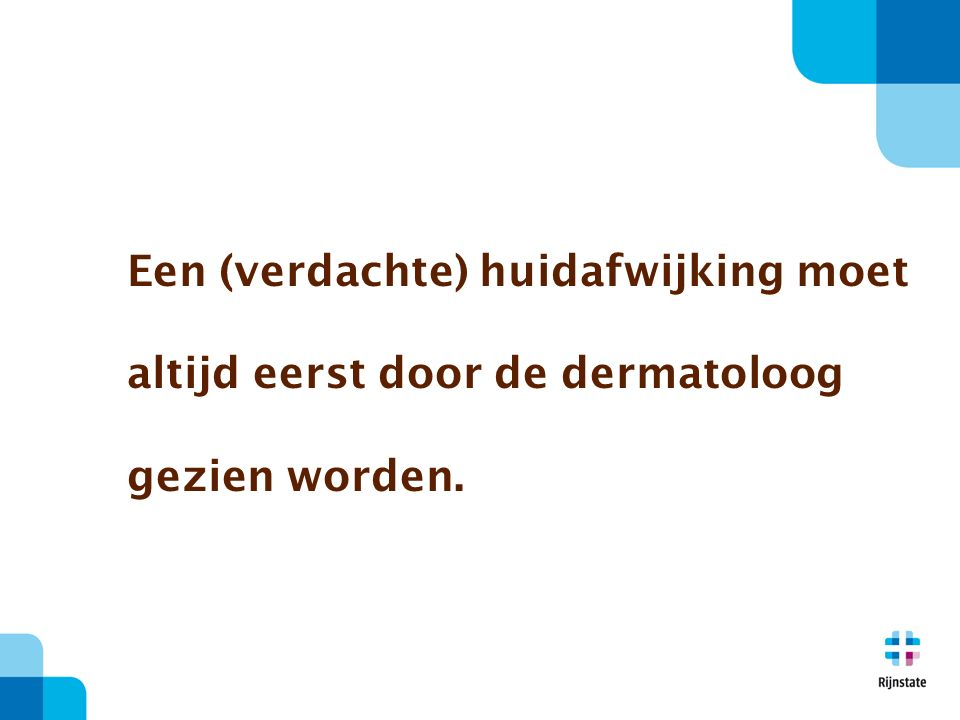 Een (verdachte) huidafwijking moet altijd eerst door de dermatoloog gezien worden.