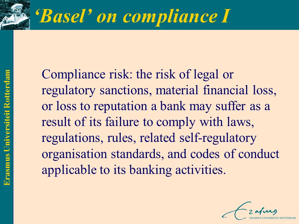 Erasmus Universiteit Rotterdam 'Basel' on compliance I Compliance risk: the risk of legal or regulatory sanctions, material financial loss, or loss to reputation a bank may suffer as a result of its failure to comply with laws, regulations, rules, related self-regulatory organisation standards, and codes of conduct applicable to its banking activities.