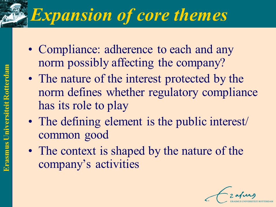 Erasmus Universiteit Rotterdam Expansion of core themes Compliance: adherence to each and any norm possibly affecting the company.