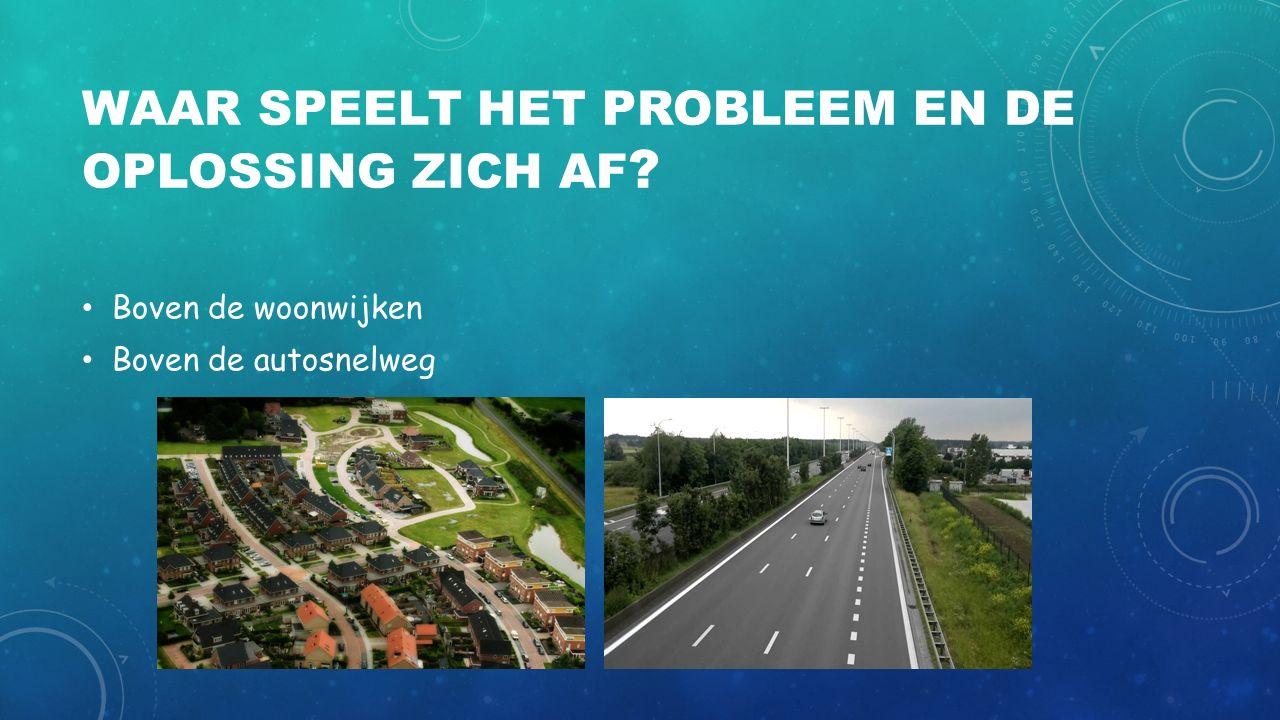 WAAR SPEELT HET PROBLEEM EN DE OPLOSSING ZICH AF ? Boven de woonwijken Boven de autosnelweg