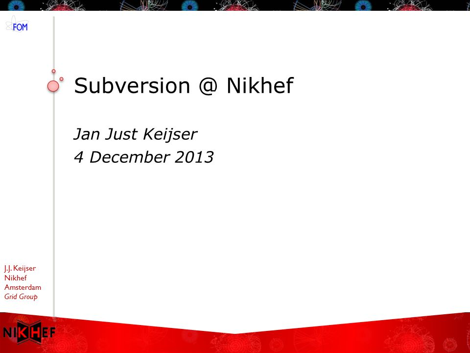 J.J. Keijser Nikhef Amsterdam Grid Group Subversion @ Nikhef Jan Just Keijser 4 December 2013
