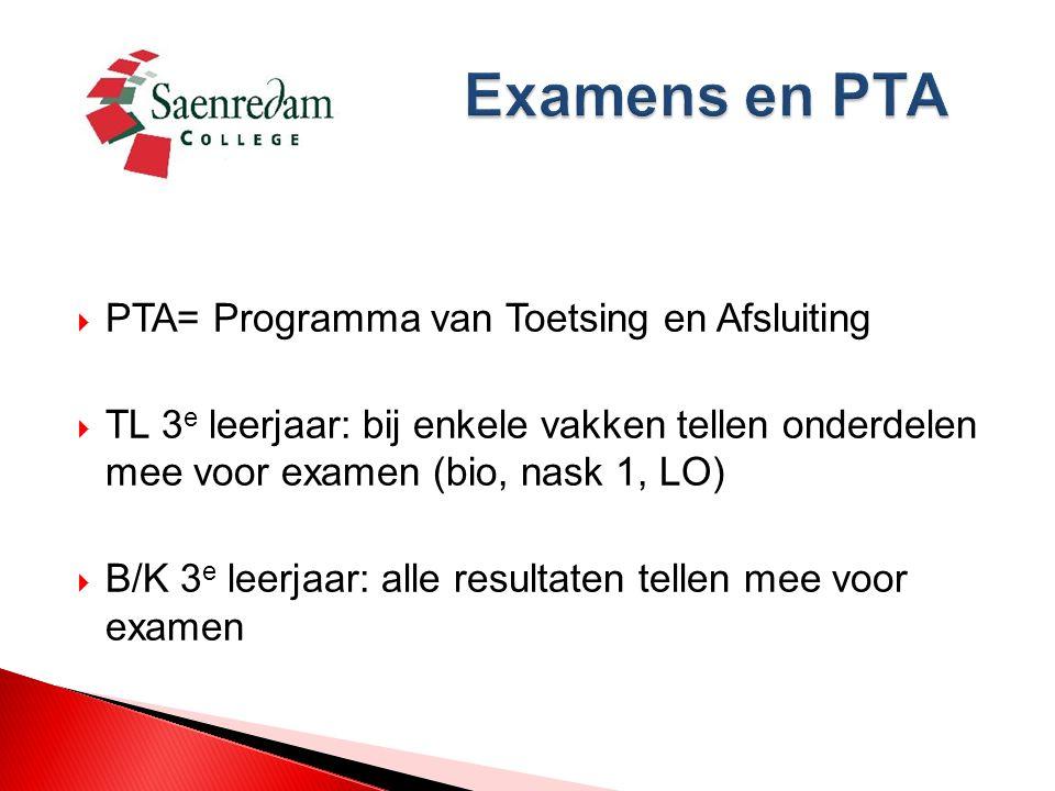  PTA= Programma van Toetsing en Afsluiting  TL 3 e leerjaar: bij enkele vakken tellen onderdelen mee voor examen (bio, nask 1, LO)  B/K 3 e leerjaar: alle resultaten tellen mee voor examen