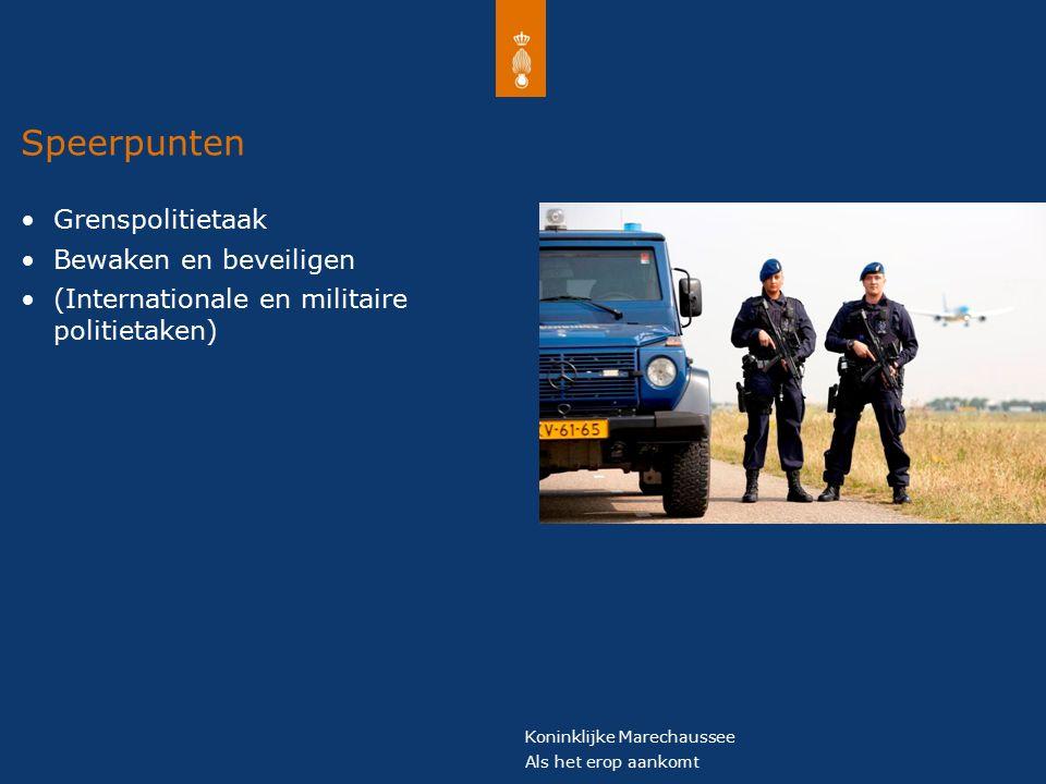 Koninklijke Marechaussee Als het erop aankomt Speerpunten Grenspolitietaak Bewaken en beveiligen (Internationale en militaire politietaken)