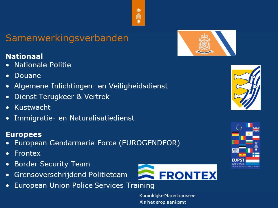 Koninklijke Marechaussee Als het erop aankomt Samenwerkingsverbanden Nationaal Nationale Politie Douane Algemene Inlichtingen- en Veiligheidsdienst Dienst Terugkeer & Vertrek Kustwacht Immigratie- en Naturalisatiedienst Europees European Gendarmerie Force (EUROGENDFOR) Frontex Border Security Team Grensoverschrijdend Politieteam European Union Police Services Training
