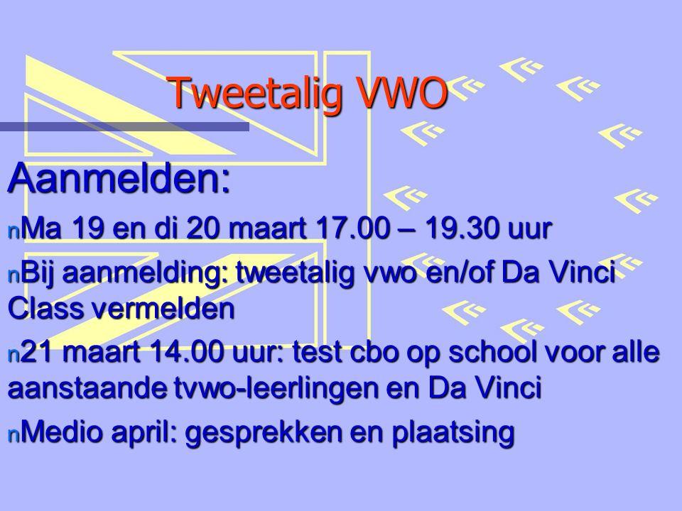 Tweetalig VWO Aanmelden: n Ma 19 en di 20 maart 17.00 – 19.30 uur n Bij aanmelding: tweetalig vwo en/of Da Vinci Class vermelden n 21 maart 14.00 uur: test cbo op school voor alle aanstaande tvwo-leerlingen en Da Vinci n Medio april: gesprekken en plaatsing