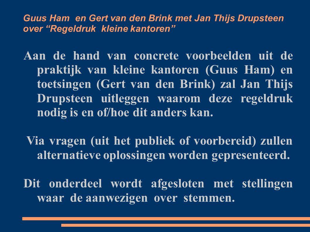 Guus Ham en Gert van den Brink met Jan Thijs Drupsteen over Regeldruk kleine kantoren Aan de hand van concrete voorbeelden uit de praktijk van kleine kantoren (Guus Ham) en toetsingen (Gert van den Brink) zal Jan Thijs Drupsteen uitleggen waarom deze regeldruk nodig is en of/hoe dit anders kan.