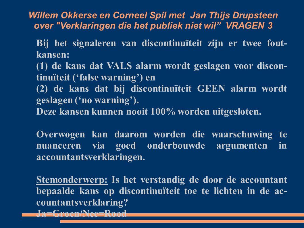Willem Okkerse en Corneel Spil met Jan Thijs Drupsteen over Verklaringen die het publiek niet wil VRAGEN 3 Bij het signaleren van discontinuïteit zijn er twee fout kansen: (1) de kans dat VALS alarm wordt geslagen voor discon tinuïteit ('false warning') en (2) de kans dat bij discontinuïteit GEEN alarm wordt geslagen ('no warning').