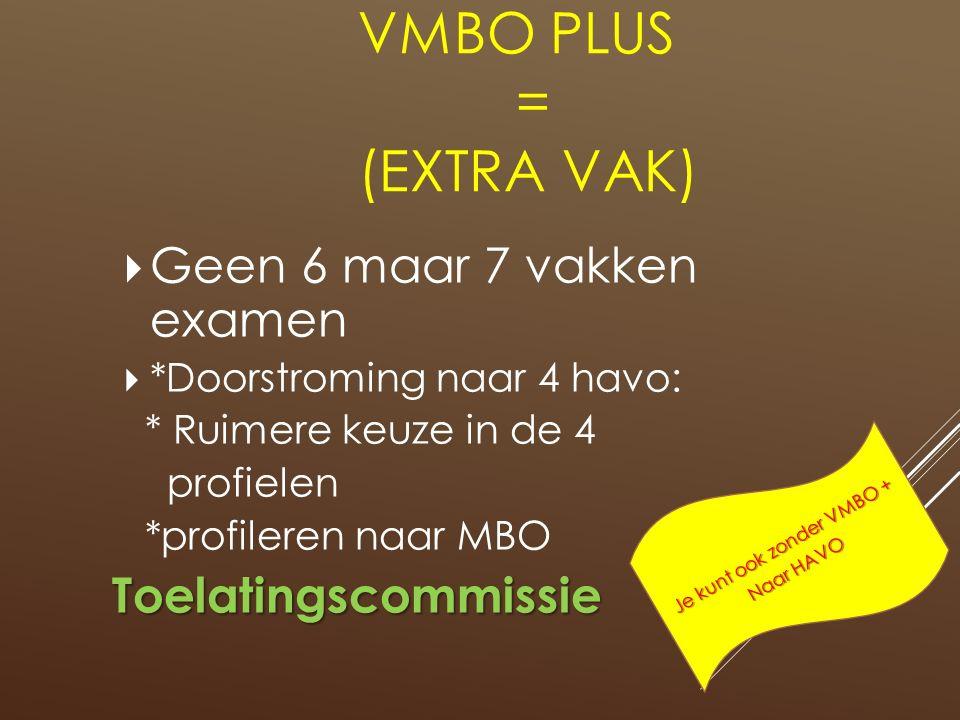 VMBO PLUS = (EXTRA VAK)  Geen 6 maar 7 vakken examen  *Doorstroming naar 4 havo: * Ruimere keuze in de 4 profielen *profileren naar MBOToelatingscommissie Je kunt ook zonder VMBO + Naar HAVO
