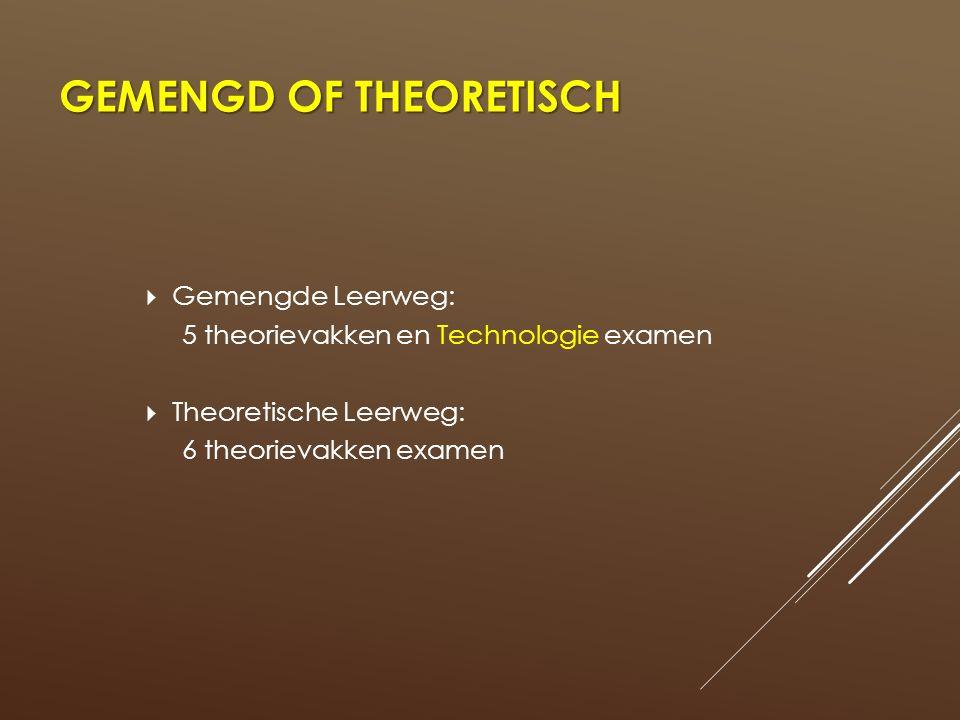 GEMENGD OF THEORETISCH  Gemengde Leerweg: 5 theorievakken en Technologie examen  Theoretische Leerweg: 6 theorievakken examen