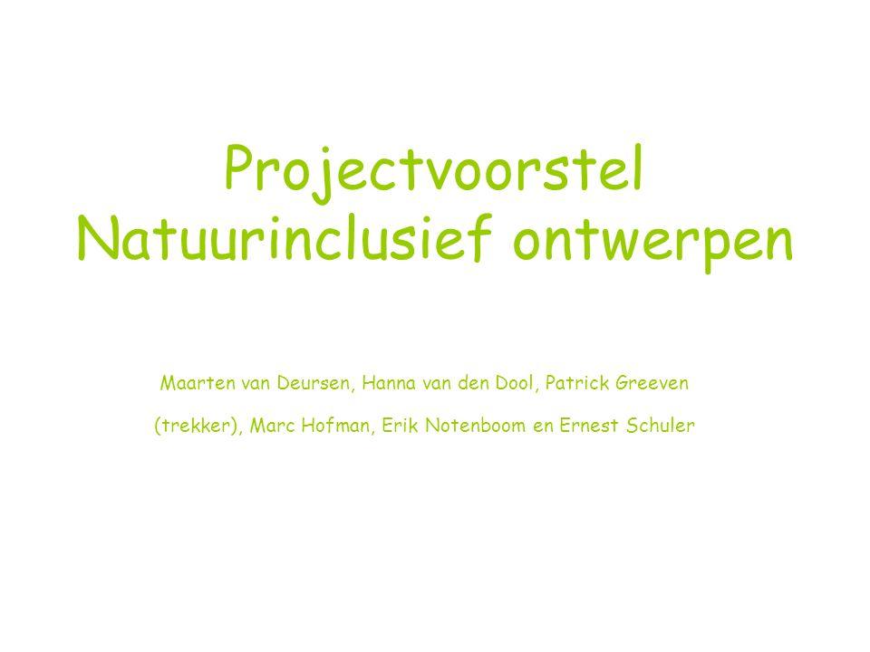 Projectvoorstel Natuurinclusief ontwerpen Maarten van Deursen, Hanna van den Dool, Patrick Greeven (trekker), Marc Hofman, Erik Notenboom en Ernest Schuler