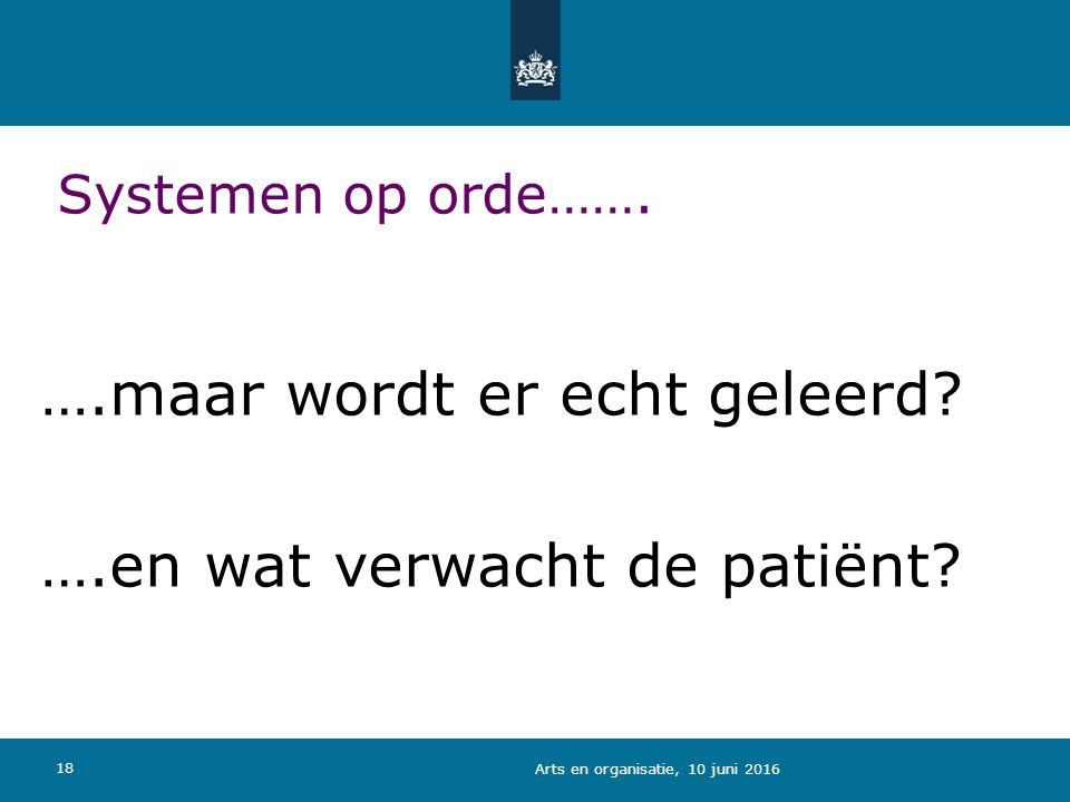 Systemen op orde……. ….maar wordt er echt geleerd? ….en wat verwacht de patiënt? 18 Arts en organisatie, 10 juni 2016