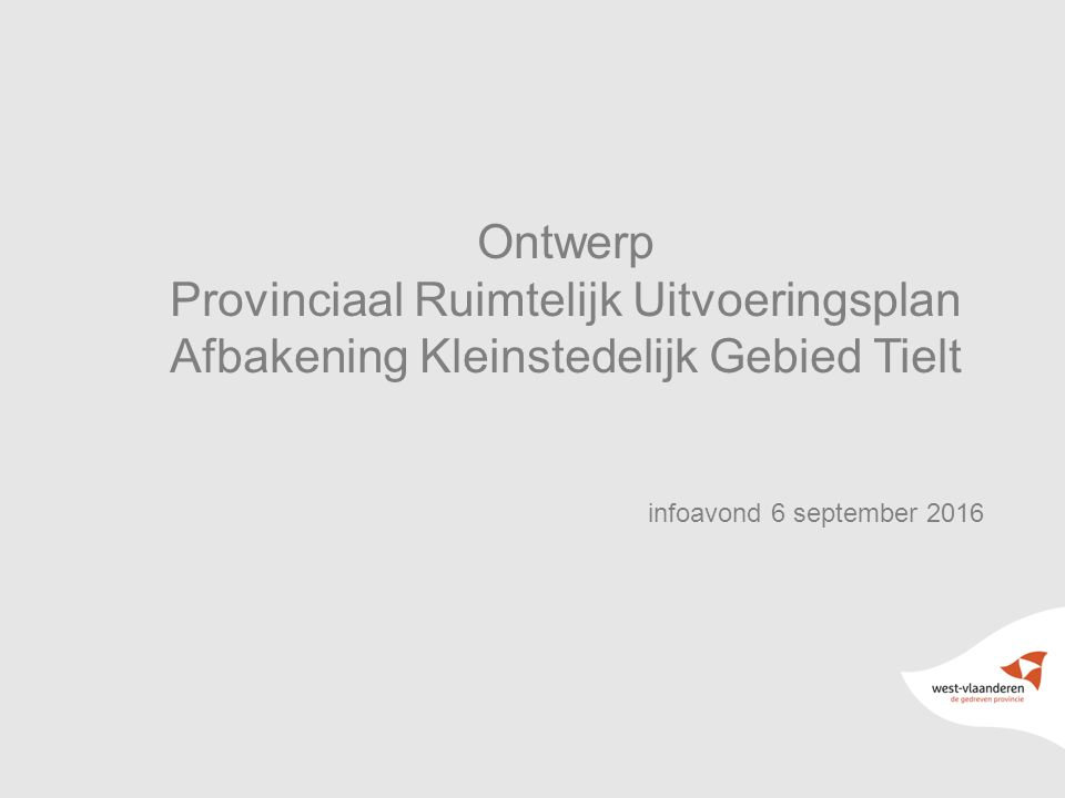Ontwerp Provinciaal Ruimtelijk Uitvoeringsplan Afbakening Kleinstedelijk Gebied Tielt infoavond 6 september 2016