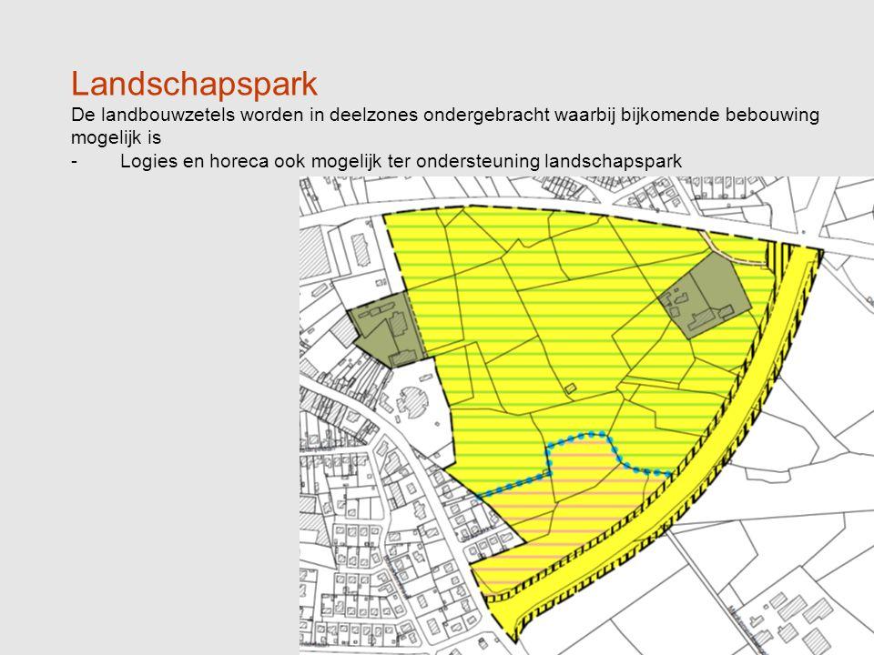 Landschapspark De landbouwzetels worden in deelzones ondergebracht waarbij bijkomende bebouwing mogelijk is -Logies en horeca ook mogelijk ter ondersteuning landschapspark