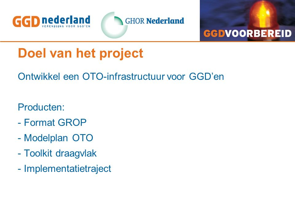 Doel van het project Ontwikkel een OTO-infrastructuur voor GGD'en Producten: - Format GROP - Modelplan OTO - Toolkit draagvlak - Implementatietraject