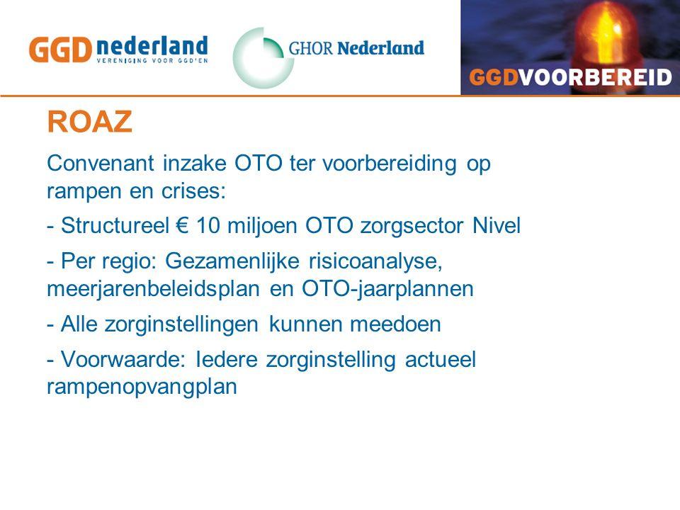 ROAZ Convenant inzake OTO ter voorbereiding op rampen en crises: - Structureel € 10 miljoen OTO zorgsector Nivel - Per regio: Gezamenlijke risicoanaly