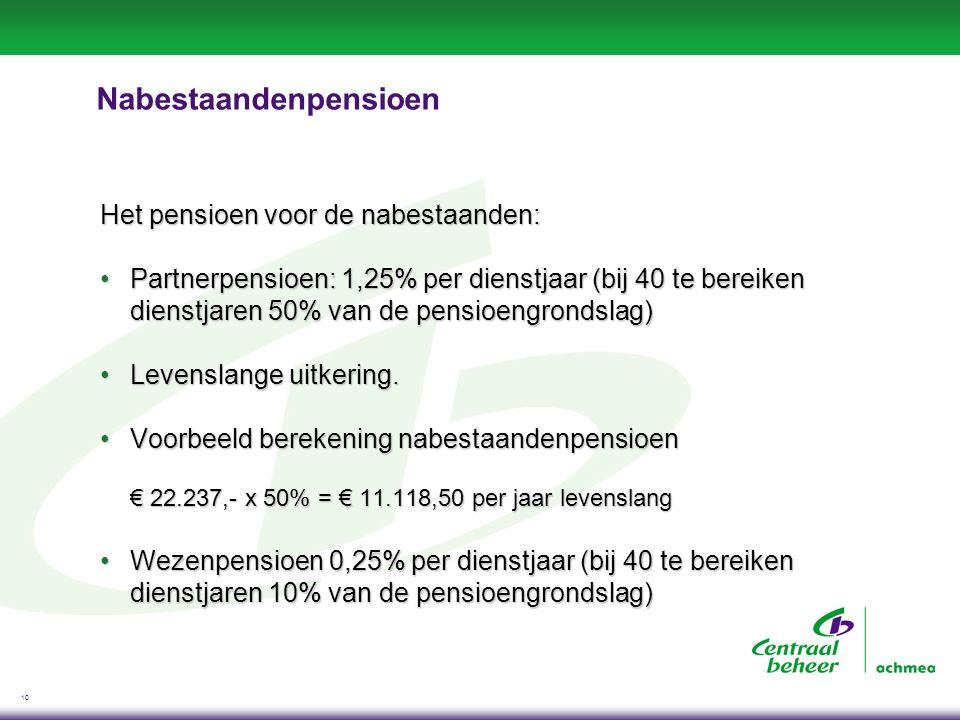 10 Nabestaandenpensioen Het pensioen voor de nabestaanden: Partnerpensioen: 1,25% per dienstjaar (bij 40 te bereiken dienstjaren 50% van de pensioengr