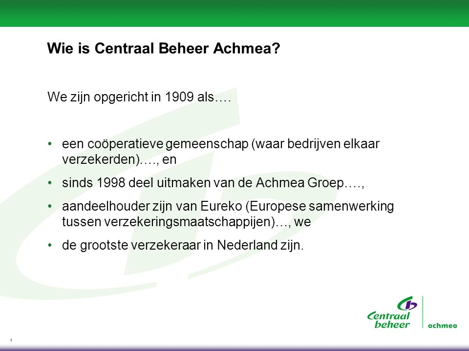 3 Wie is Centraal Beheer Achmea? We zijn opgericht in 1909 als…. een coöperatieve gemeenschap (waar bedrijven elkaar verzekerden)…., en sinds 1998 dee