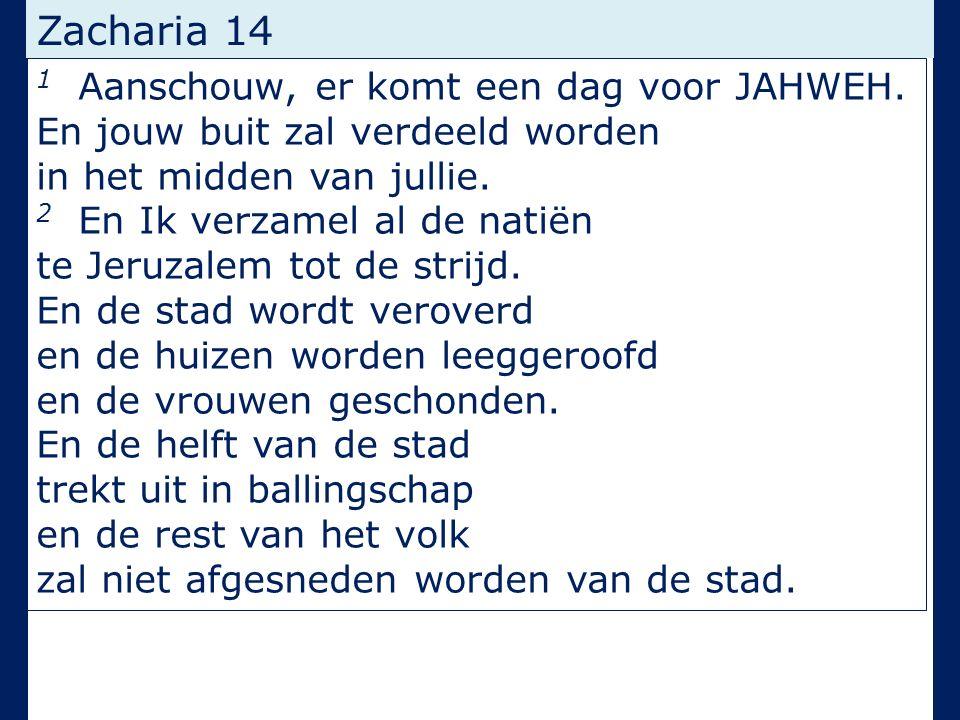 Zacharia 14 1 Aanschouw, er komt een dag voor JAHWEH. En jouw buit zal verdeeld worden in het midden van jullie. 2 En Ik verzamel al de natiën te Jeru