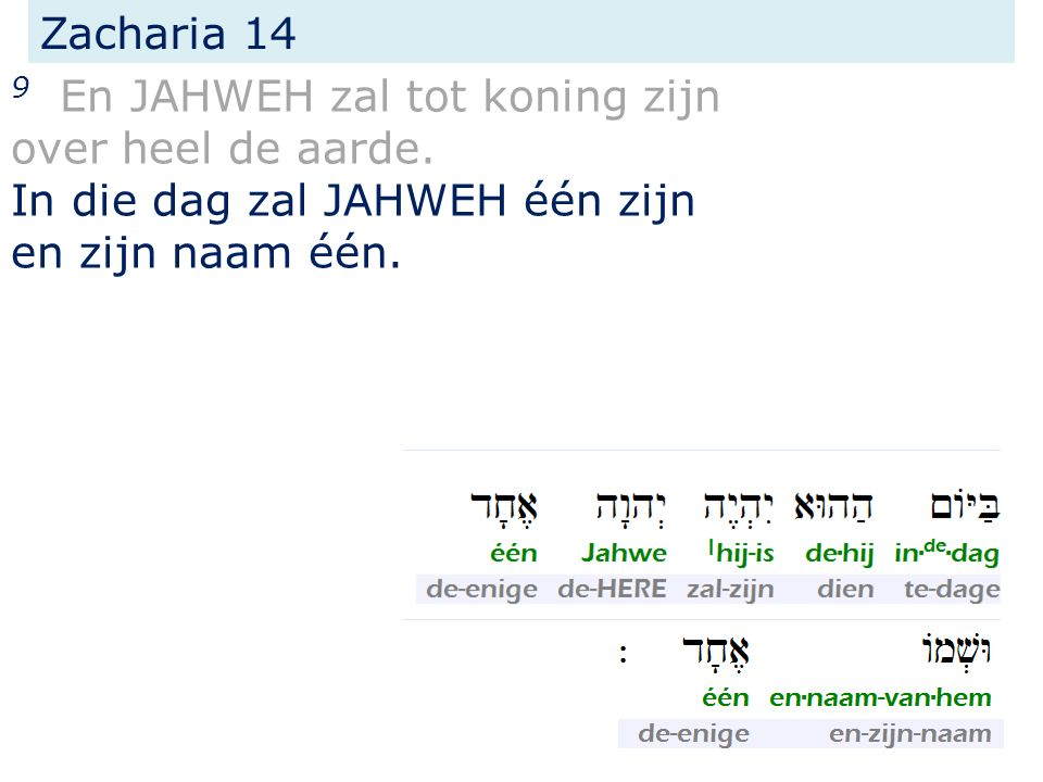 Zacharia 14 9 En JAHWEH zal tot koning zijn over heel de aarde. In die dag zal JAHWEH één zijn en zijn naam één.