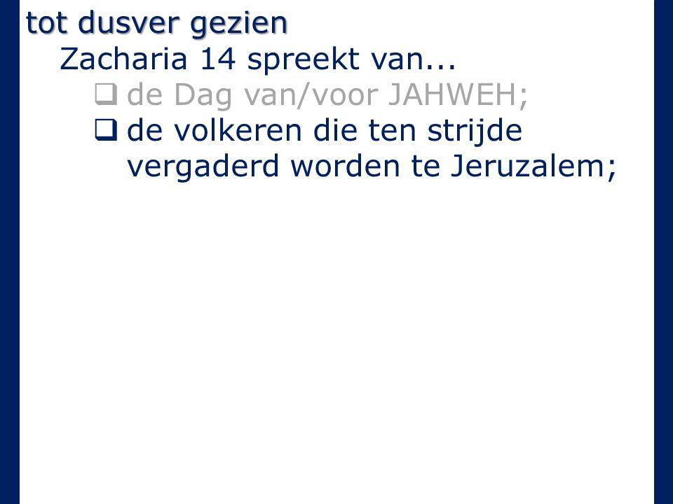 tot dusver gezien Zacharia 14 spreekt van...  de Dag van/voor JAHWEH;  de volkeren die ten strijde vergaderd worden te Jeruzalem;