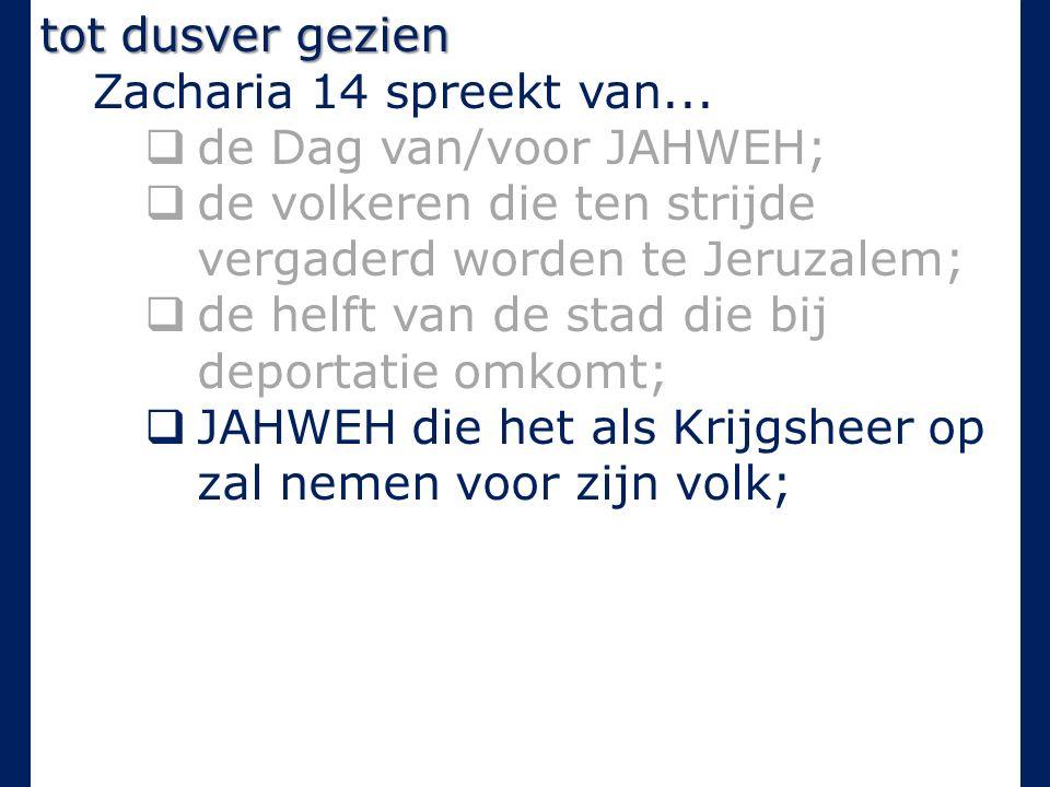 tot dusver gezien Zacharia 14 spreekt van...  de Dag van/voor JAHWEH;  de volkeren die ten strijde vergaderd worden te Jeruzalem;  de helft van de