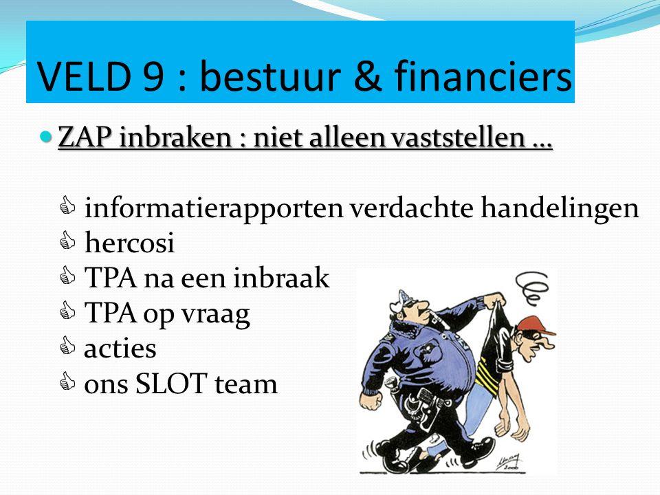 VELD 9 : bestuur & financiers ZAP inbraken : niet alleen vaststellen … ZAP inbraken : niet alleen vaststellen …  informatierapporten verdachte handelingen  hercosi  TPA na een inbraak  TPA op vraag  acties  ons SLOT team