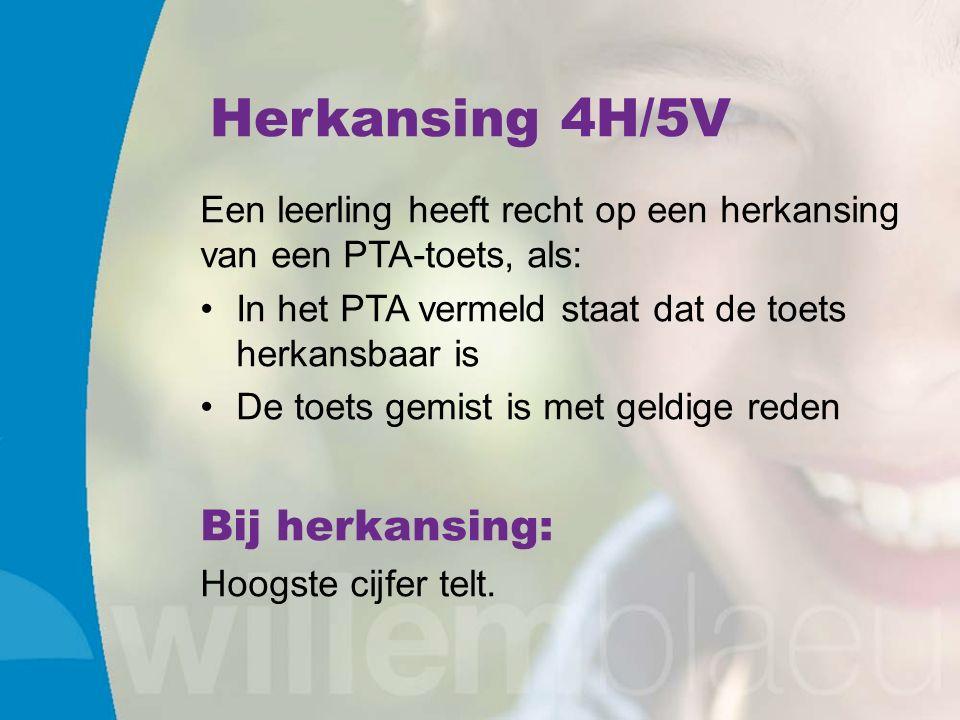 Herkansing 4H/5V Een leerling heeft recht op een herkansing van een PTA-toets, als: In het PTA vermeld staat dat de toets herkansbaar is De toets gemist is met geldige reden Bij herkansing: Hoogste cijfer telt.