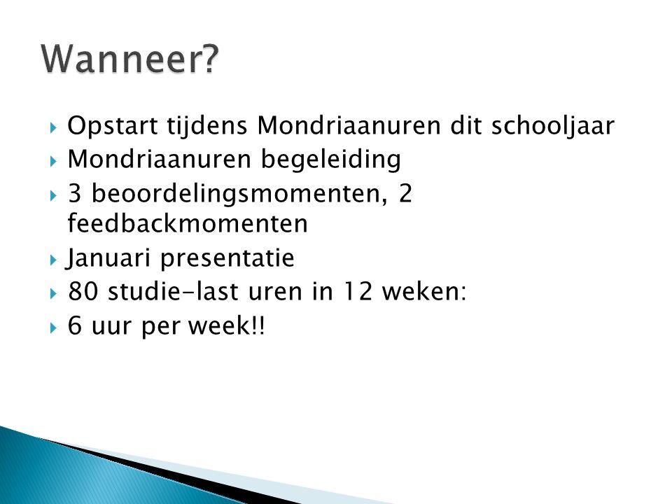  Opstart tijdens Mondriaanuren dit schooljaar  Mondriaanuren begeleiding  3 beoordelingsmomenten, 2 feedbackmomenten  Januari presentatie  80 studie-last uren in 12 weken:  6 uur per week!!