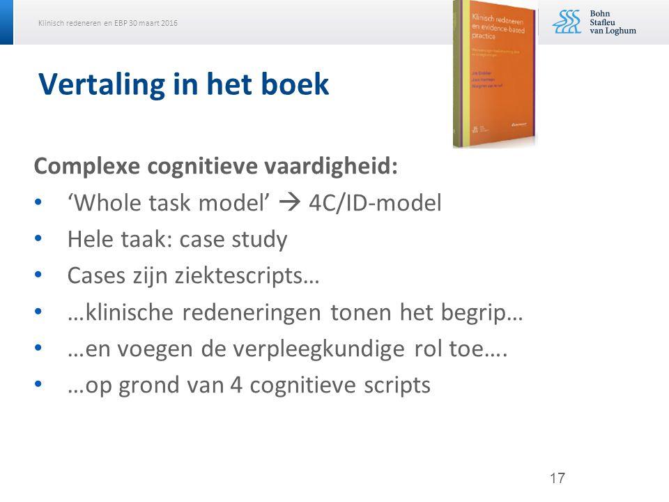 Klinisch redeneren en EBP 30 maart 2016 Vertaling in het boek Complexe cognitieve vaardigheid: 'Whole task model'  4C/ID-model Hele taak: case study Cases zijn ziektescripts… …klinische redeneringen tonen het begrip… …en voegen de verpleegkundige rol toe….